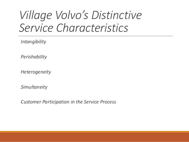 the distinctive characteristics of a service firm illustrated by village volvo Describe village volvo's service package 2 how are the distinctive characteristics of a service firm illustrated  service delivery how could village volvo.