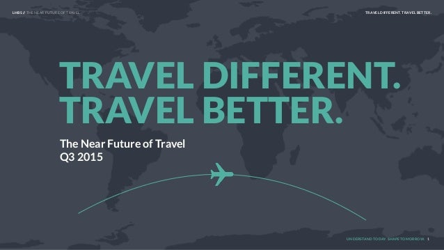 UNDERSTAND TODAY. SHAPE TOMORROW. The Near Future of Travel Q3 2015 TRAVEL DIFFERENT. TRAVEL BETTER. 1 LHBS // THE NEAR FU...