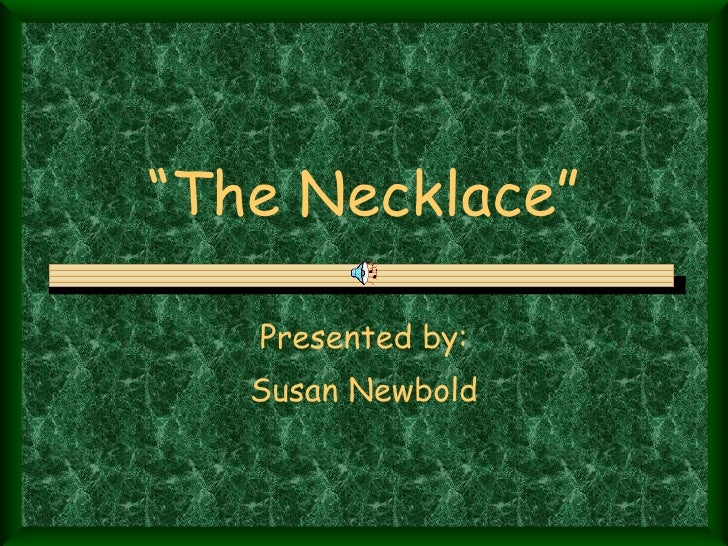 """ The Necklace"" Presented by: Susan Newbold"
