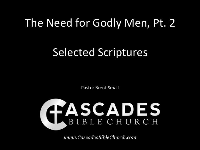 The Need for Godly Men, Pt. 2     Selected Scriptures             Pastor Brent Small       www.CascadesBibleChurch.com