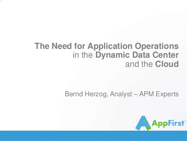 The Need for Application Operations in the Dynamic Data Center and the Cloud  Bernd Herzog, Analyst – APM Experts