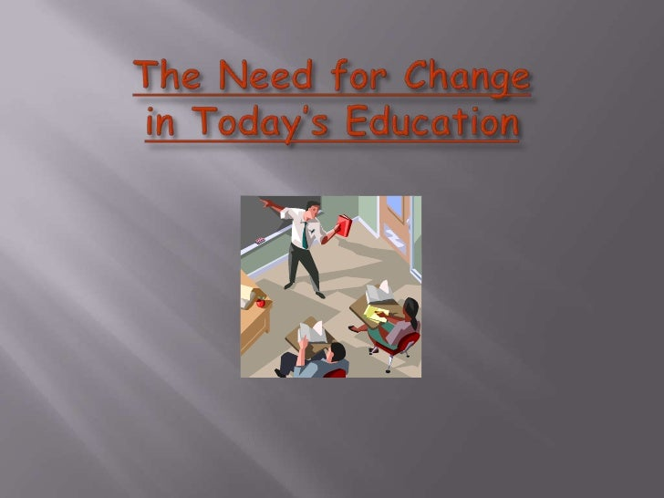 The Need for Changein Today's Education<br />