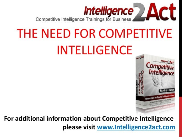 THE NEED FOR COMPETITIVEINTELLIGENCEFor additional information about Competitive Intelligenceplease visit www.Intelligence...