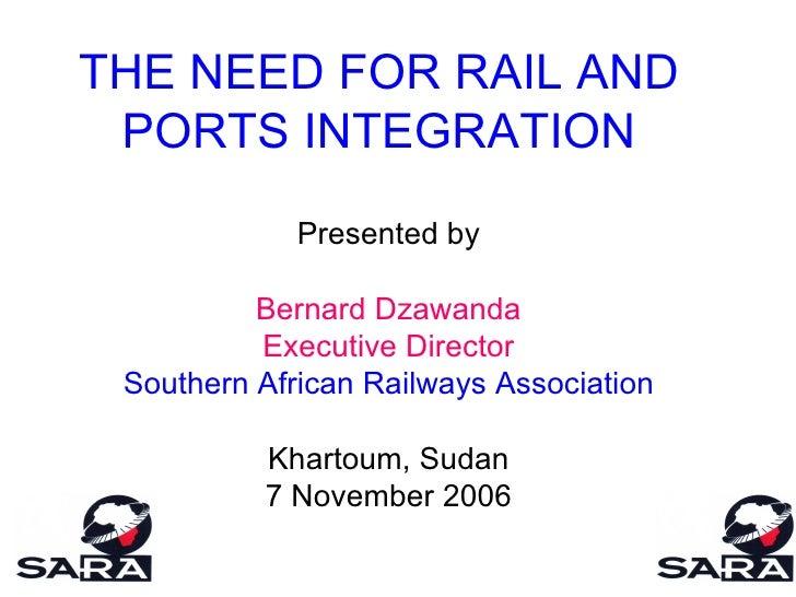 THE NEED FOR RAIL AND PORTS INTEGRATION Presented by Bernard Dzawanda Executive Director Southern African Railways Associa...