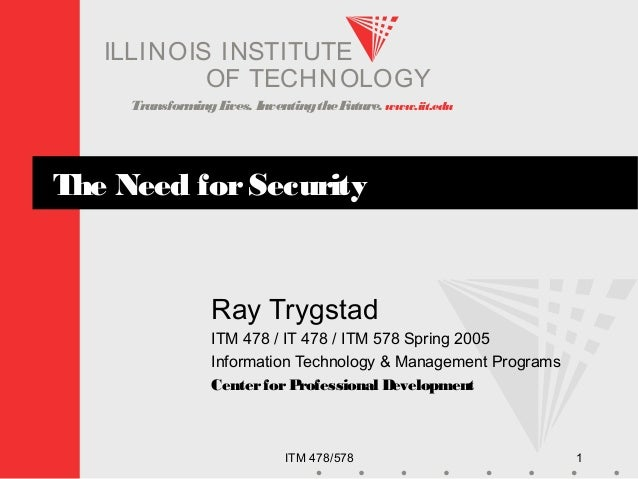 TransformingLives. InventingtheFuture. www.iit.edu I ELLINOIS T UINS TI T OF TECHNOLOGY ITM 478/578 1 The Need forSecurity...