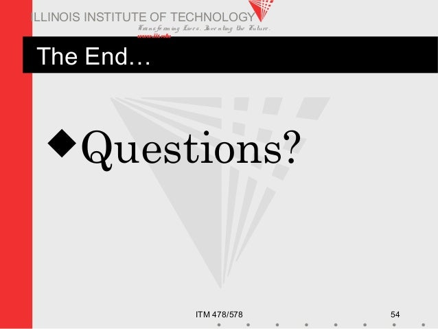 Transfo rm ing Live s. Inve nting the Future . www.iit.edu ITM 478/578 54 ILLINOIS INSTITUTE OF TECHNOLOGY The End… Quest...