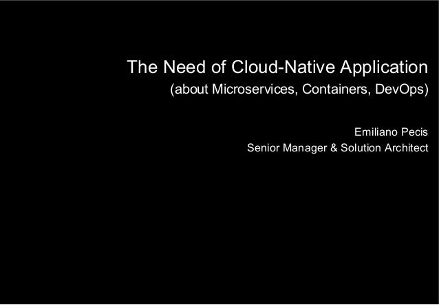 The Need of Cloud-Native Application (about Microservices, Containers, DevOps) Emiliano Pecis Senior Manager & Solution Ar...
