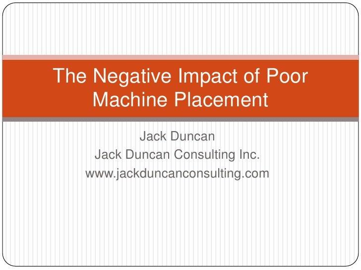 Jack Duncan<br />Jack Duncan Consulting Inc.<br />www.jackduncanconsulting.com<br />The Negative Impact of Poor Machine Pl...