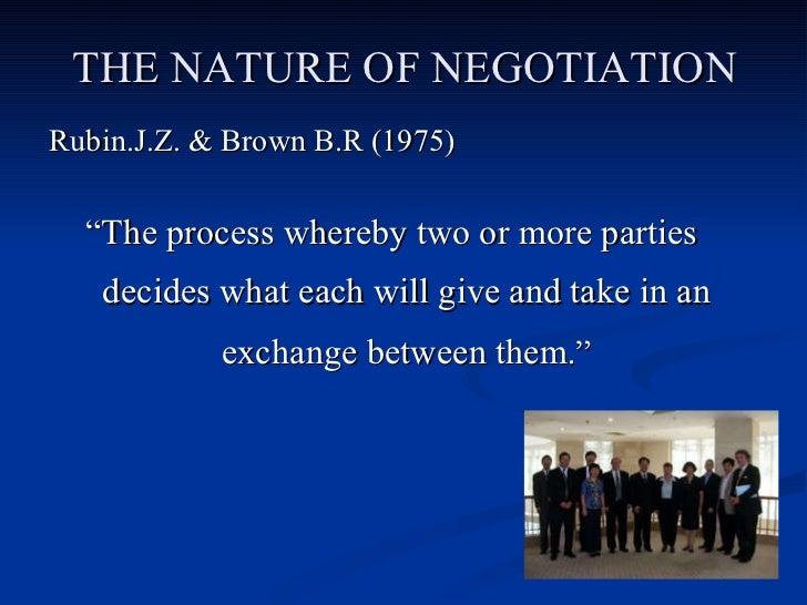 "THE NATURE OF NEGOTIATION <ul><li>Rubin.J.Z. & Brown B.R (1975) </li></ul><ul><li>"" The process whereby two or more partie..."