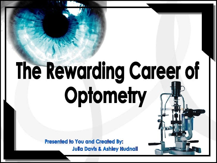 The Rewarding Career of  Optometry Presented to You and Created By: Julia Davis & Ashley Hudnall