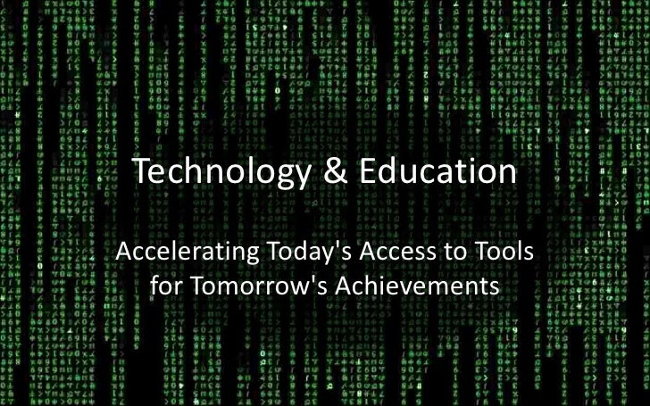 Technology & Education<br />Accelerating Today's Access to Tools for Tomorrow's Achievements<br />