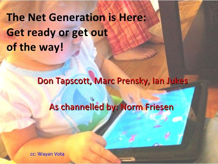 The Net Generation is Here: Get ready or get out  of the way! Don Tapscott, Marc Prensky, Ian Jukes As channelled by: Norm...