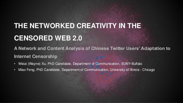 THE NETWORKED CREATIVITY IN THE CENSORED WEB 2.0 A Network and Content Analysis of Chinese Twitter Users' Adaptation to In...
