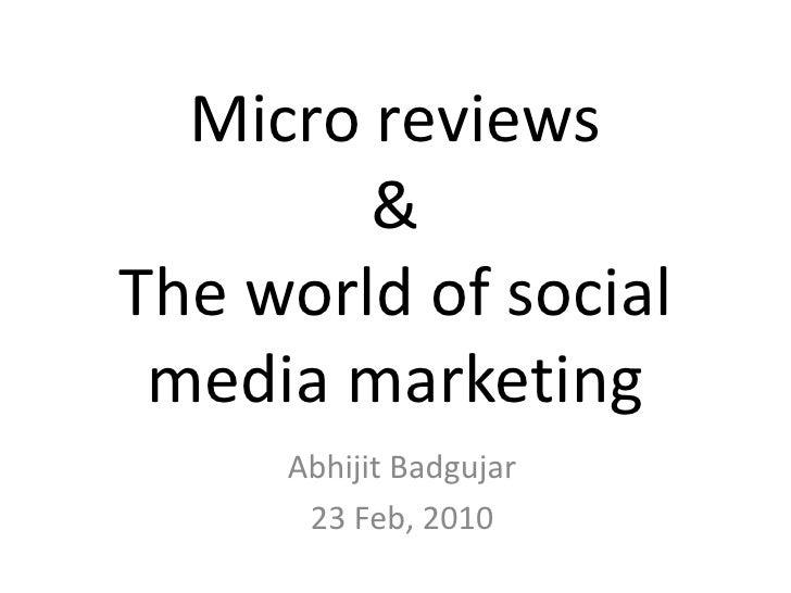 Micro reviews&The world of social media marketing<br />AbhijitBadgujar<br />23 Feb, 2010<br />