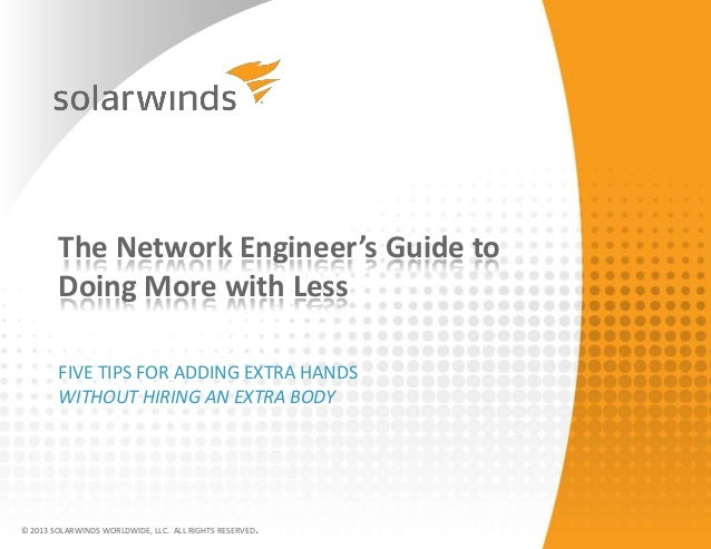 The Network Engineer's Guide to Doing More with Less FIVE TIPS FOR ADDING EXTRA HANDS WITHOUT HIRING AN EXTRA BODY © 2013 ...