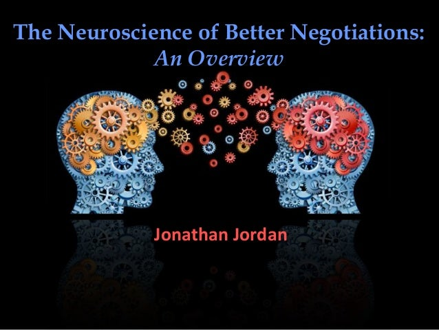 The Neuroscience of Better Negotiations: An Overview Jonathan Jordan