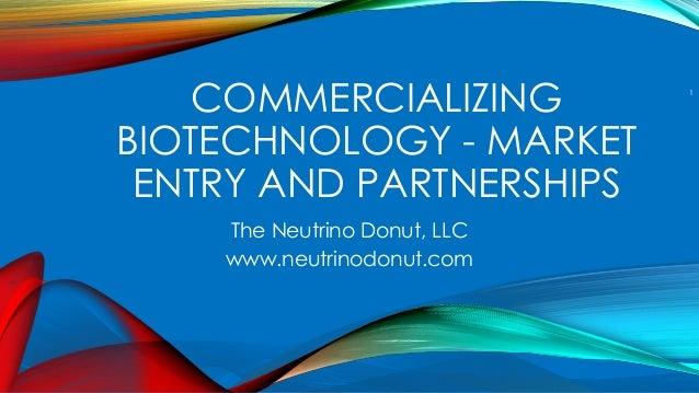 COMMERCIALIZING BIOTECHNOLOGY - MARKET ENTRY AND PARTNERSHIPS The Neutrino Donut, LLC www.neutrinodonut.com 1