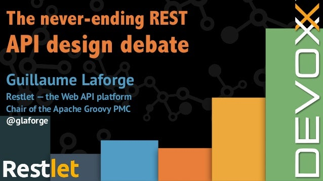 The never-ending REST API design debate Guillaume Laforge Restlet — the Web API platform Chair of the Apache Groovy PMC @g...