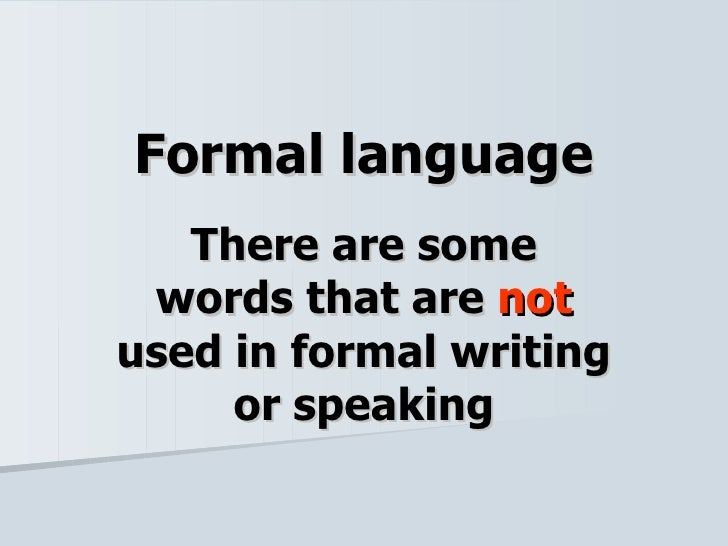Formal language There are some words that are  not  used in formal writing or speaking