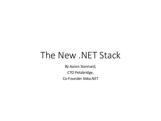 The New .NET Stack By Aaron Stannard, CTO Petabridge, Co-Founder Akka.NET