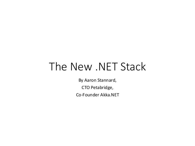 The New .NET Stack By Aaron Stannard, CTO Petabridge, Co-Founder Akka.NET