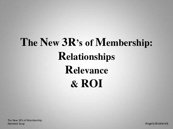 The New 3R's of Membership:RelationshipsRelevance& ROI<br />The New 3R's of Membership<br />Alphabet Soup<br />Angela Brod...