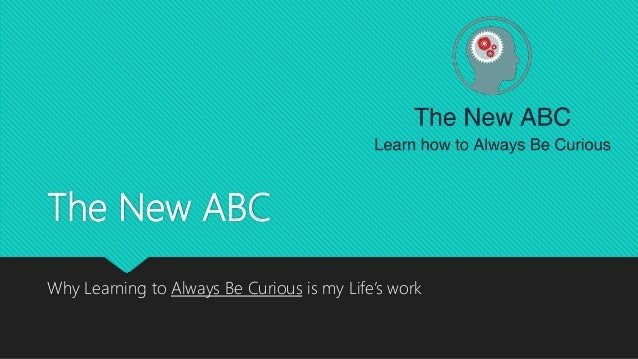 The New ABC Why Learning to Always Be Curious is my Life's work