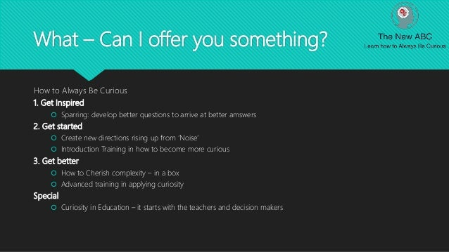 What – Can I offer you something? How to Always Be Curious 1. Get Inspired  Sparring: develop better questions to arrive ...