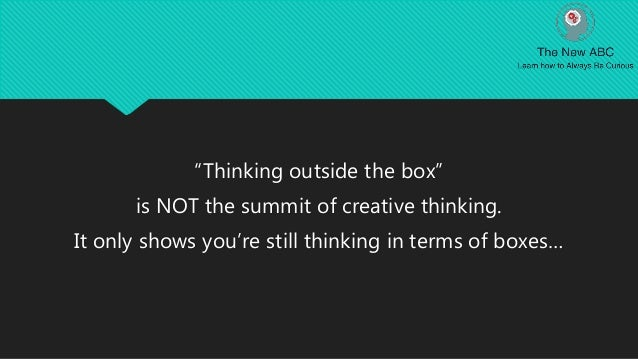 """""""Thinking outside the box"""" is NOT the summit of creative thinking. It only shows you're still thinking in terms of boxes…"""