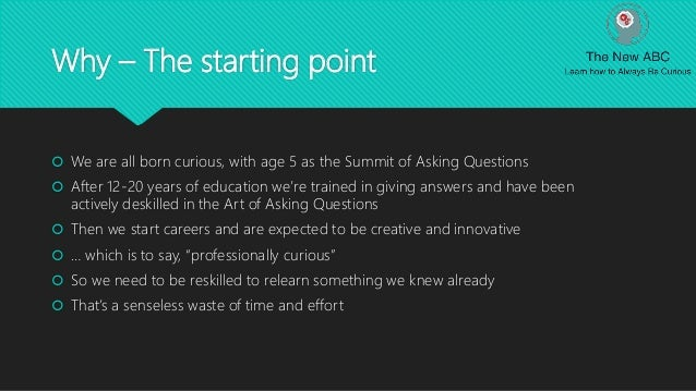 Why – The starting point  We are all born curious, with age 5 as the Summit of Asking Questions  After 12-20 years of ed...