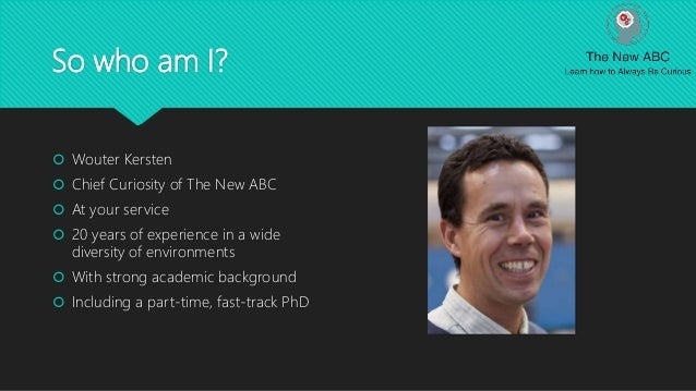 So who am I?  Wouter Kersten  Chief Curiosity of The New ABC  At your service  20 years of experience in a wide divers...
