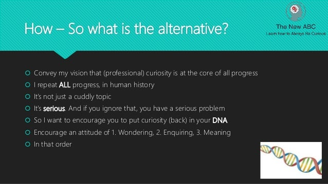 How – So what is the alternative?  Convey my vision that (professional) curiosity is at the core of all progress  I repe...