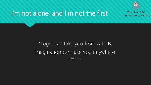 """I'm not alone, and I'm not the first """"Logic can take you from A to B, Imagination can take you anywhere"""" (Einstein, A.)"""