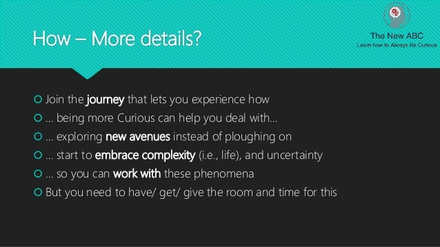 How – More details?  Join the journey that lets you experience how  … being more Curious can help you deal with…  … exp...