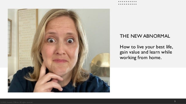 THE NEW ABNORMAL How to live your best life, gain value and learn while working from home. 1© 2020, Suzanne O'Brien. All r...