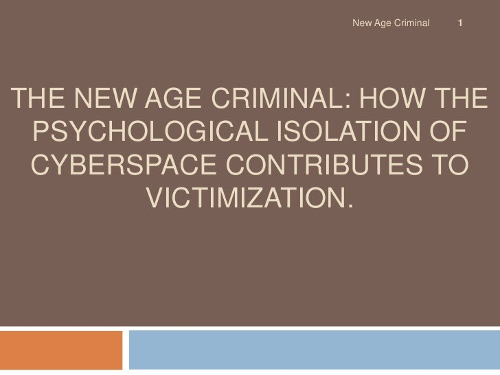 The New Age Criminal: How the Psychological Isolation of Cyberspace Contributes to Victimization.<br />1<br />New Age Crim...