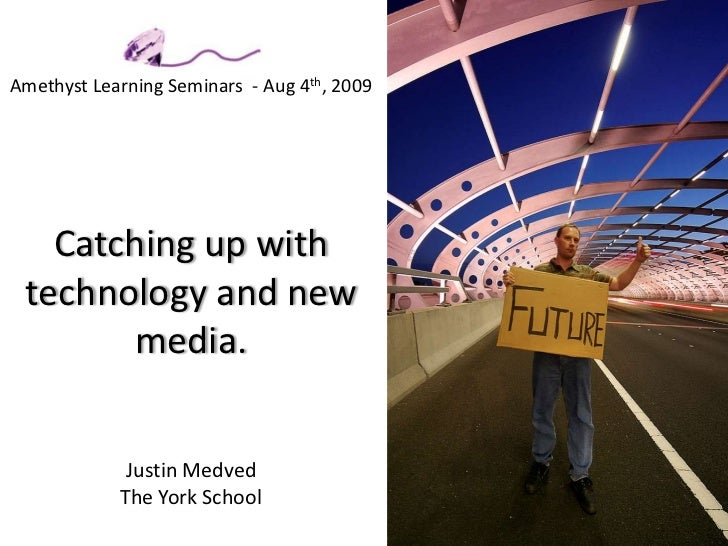 Amethyst Learning Seminars  - Aug 4th, 2009Catching up with technology and new media. Justin MedvedThe York School<br />
