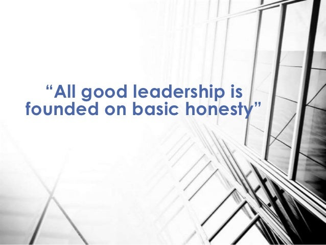 """All good leadership isfounded on basic honesty"""