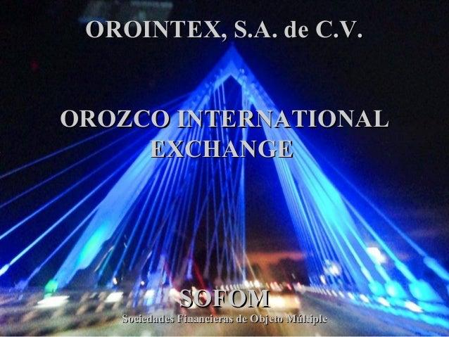 1 OROINTEX, S.A. de C.V.OROINTEX, S.A. de C.V. OROZCO INTERNATIONALOROZCO INTERNATIONAL EXCHANGEEXCHANGE SOFOMSOFOM Socied...