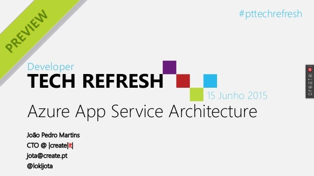 Developer TECH REFRESH 15 Junho 2015 #pttechrefresh Azure App Service Architecture João Pedro Martins CTO @ |create|it| jo...