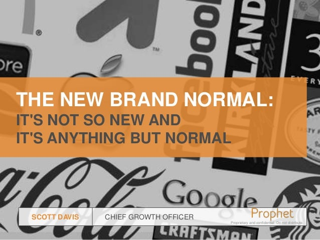 THE NEW BRAND NORMAL: IT'S NOT SO NEW AND IT'S ANYTHING BUT NORMAL  SCOTT DAVIS  CHIEF GROWTH OFFICER Proprietary and conf...