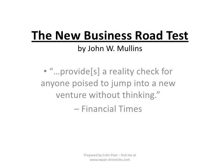 "The New Business Road Testby John W. Mullins<br /><ul><li> ""…provide[s] a reality check for anyone poised to jump into a n..."