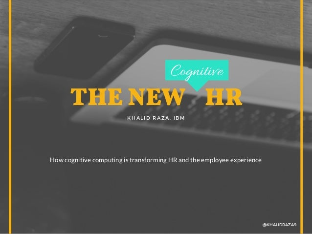 THE NEW  HR KHALID RAZA, IBM @KHALIDRAZA9 How cognitive computing is transforming HR and the employee experience Cogniti...