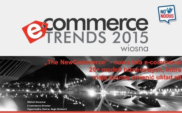 """""""The NewCommerce"""" - nowa fala e-commerce 20+ modeli biznesowych, które mają szansę zmienić układ sił Michał Kreczmar E-com..."""