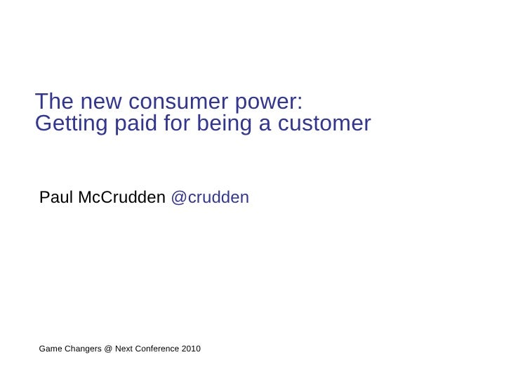 The new consumer power: Getting paid for being a customer Paul McCrudden  @crudden   Game Changers @ Next Conference 2010