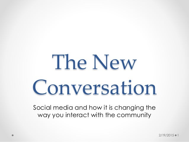 The New Conversation Social media and how it is changing the way you interact with the community 2/19/2015 1