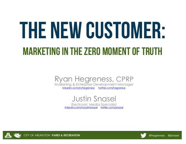 THE new customer: marketing in the Zero moment of truth Ryan Hegreness, CPRP Marketing & Enterprise Development Manager li...