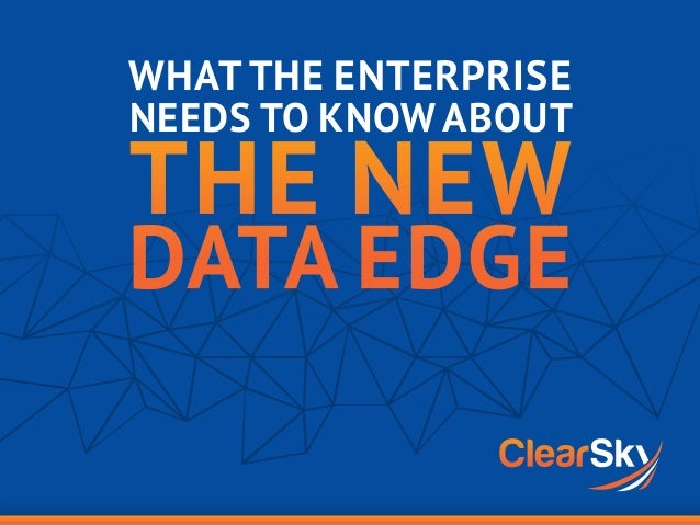 WHAT THE ENTERPRISE NEEDS TO KNOW ABOUT THE NEW DATA EDGE