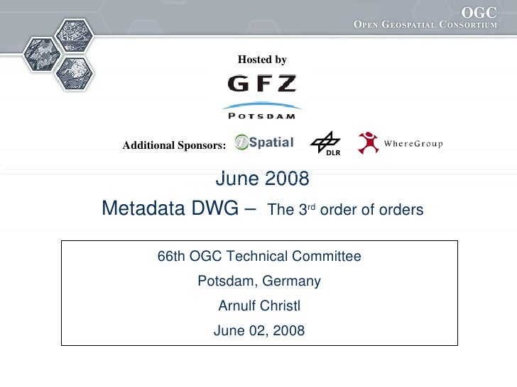 Hosted by       Additional Sponsors:              June 2008 Metadata DWG –  The 3rd order of orders          66th OGC Tech...
