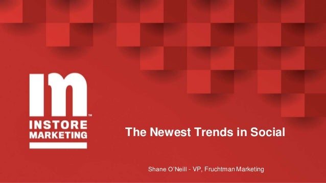 The Newest Trends in Social Shane O'Neill - VP, Fruchtman Marketing